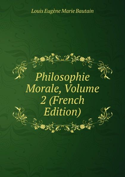 Louis Eugène Marie Bautain Philosophie Morale, Volume 2 (French Edition)