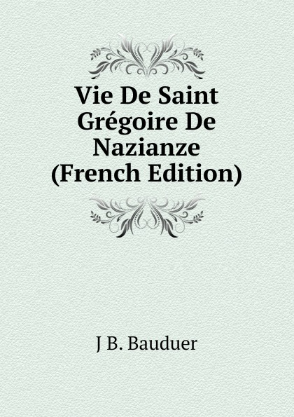 J.B. Bauduer Vie De Saint Gregoire De Nazianze (French Edition) цены онлайн