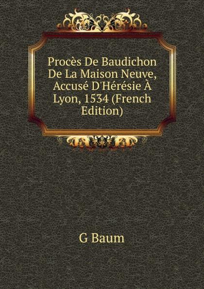 Proces De Baudichon De La Maison Neuve, Accuse D.Heresie A Lyon, 1534 (French Edition)