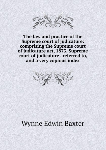 лучшая цена Wynne Edwin Baxter The law and practice of the Supreme court of judicature: comprising the Supreme court of judicature act, 1873, Supreme court of judicature . referred to, and a very copious index