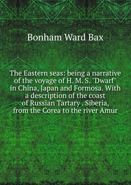 Bonham Ward Bax The Eastern seas: being a narrative of the voyage of H. M. S. Dwarf in China, Japan and Formosa. With a description of the coast of Russian Tartary . Siberia, from the Corea to the river Amur john m leod voyage of his majesty s ship alceste along the coast of corea to the island of lewchew