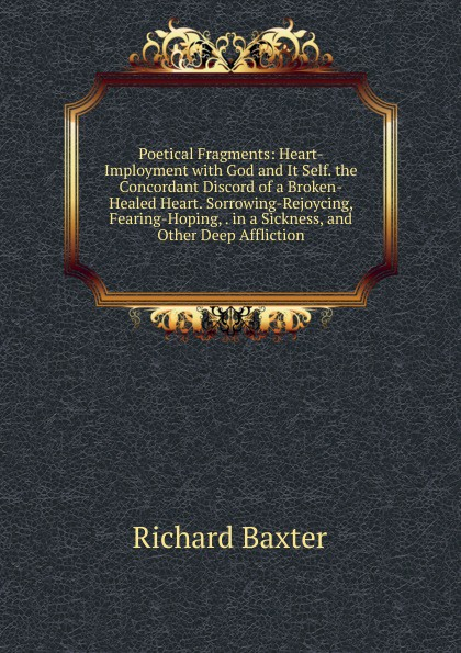 Richard Baxter Poetical Fragments: Heart-Imployment with God and It Self. the Concordant Discord of a Broken-Healed Heart. Sorrowing-Rejoycing, Fearing-Hoping, . in a Sickness, and Other Deep Affliction футболка affliction affliction af405emohy35