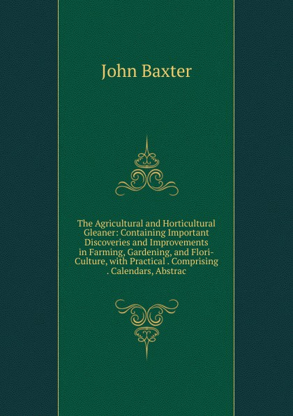 The Agricultural and Horticultural Gleaner: Containing Important Discoveries and Improvements in Farming, Gardening, and Flori-Culture, with Practical . Comprising . Calendars, Abstrac