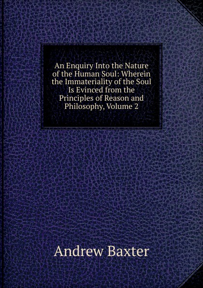 Andrew Baxter An Enquiry Into the Nature of the Human Soul: Wherein the Immateriality of the Soul Is Evinced from the Principles of Reason and Philosophy, Volume 2 paddy scannell television and the meaning of live an enquiry into the human situation