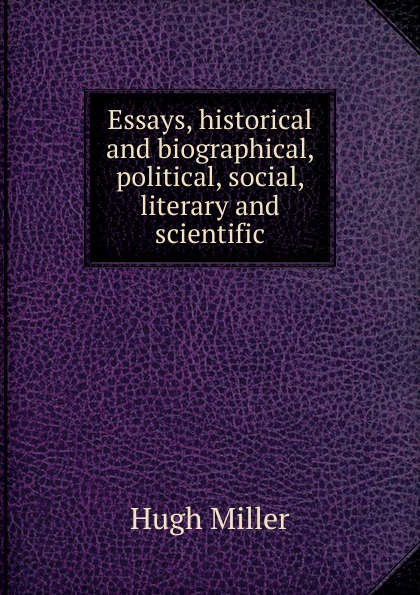 Hugh Miller Essays, historical and biographical, political, social, literary and scientific hugh miller essays historical and biographical political social literary and scientific
