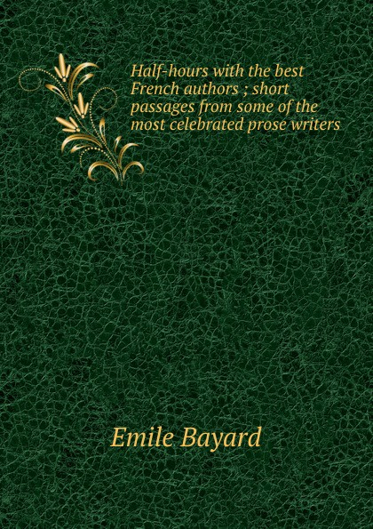 Emile Bayard Half-hours with the best French authors ; short passages from some of the most celebrated prose writers