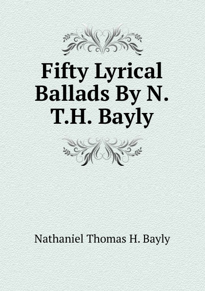 Nathaniel Thomas H. Bayly Fifty Lyrical Ballads By N.T.H. Bayly.