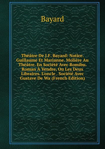 Bayard Theatre De J.F. Bayard: Notice. Guillaume Et Marianne. Moliere Au Theatre. En Societe Avec Romibu. Roman A Vendre, Ou Les Deux Libraires. L.oncle . Societe Avec Gustave De Wa (French Edition)