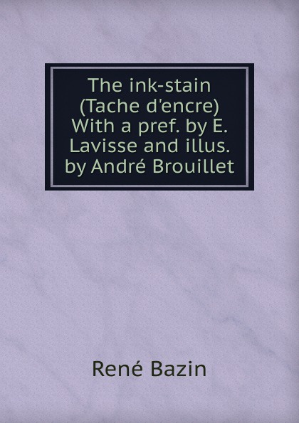 Фото - René Bazin The ink-stain (Tache d.encre) With a pref. by E. Lavisse and illus. by Andre Brouillet андрэ рье andre rieu dreaming