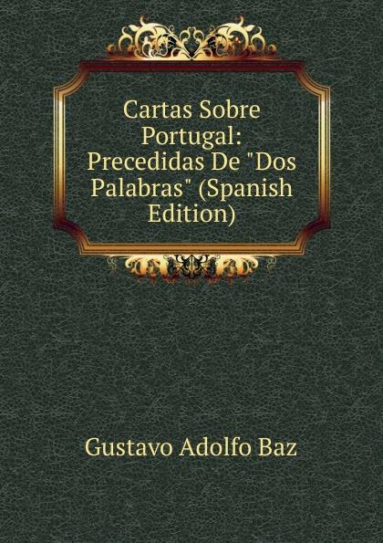 Gustavo Adolfo Baz Cartas Sobre Portugal: Precedidas De Dos Palabras (Spanish Edition) caminha adolfo 1867 1897 cartas literarias portuguese edition