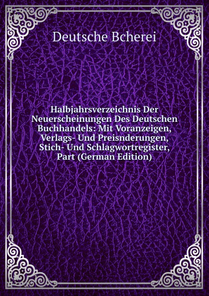 Halbjahrsverzeichnis Der Neuerscheinungen Des Deutschen Buchhandels: Mit Voranzeigen, Verlags- Und Preisnderungen, Stich- Und Schlagwortregister, Part (German Edition)