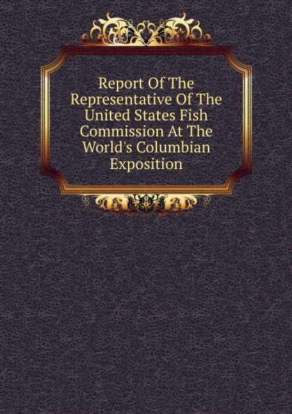 Report Of The Representative Of The United States Fish Commission At The World.s Columbian Exposition