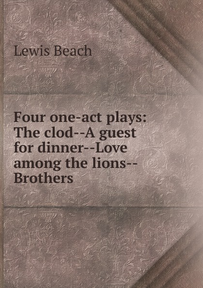 Lewis Beach Four one-act plays: The clod--A guest for dinner--Love among the lions--Brothers anstey f love among the lions a matrimonial experience