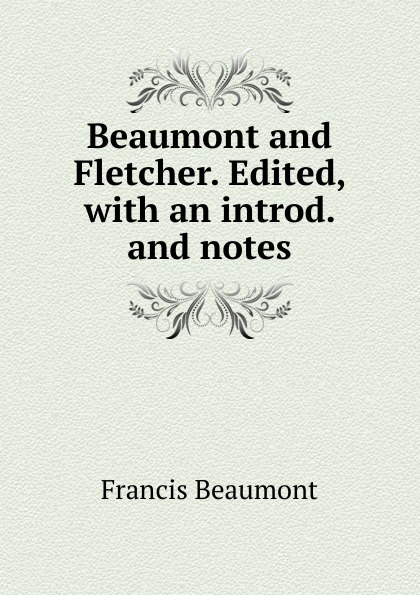 Beaumont and Fletcher. Edited, with an introd. and notes