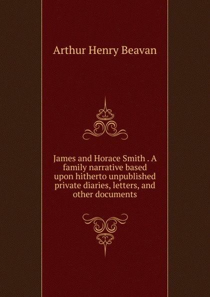 Arthur Henry Beavan James and Horace Smith . A family narrative based upon hitherto unpublished private diaries, letters, and other documents horace smith a pulsating stars