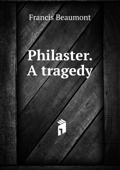 Beaumont Francis Philaster. A tragedy beaumont francis philaster or love lies a bleeding