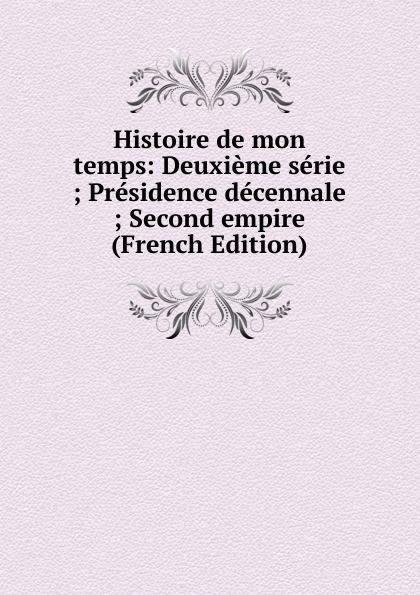Histoire de mon temps: Deuxieme serie ; Presidence decennale ; Second empire (French Edition)
