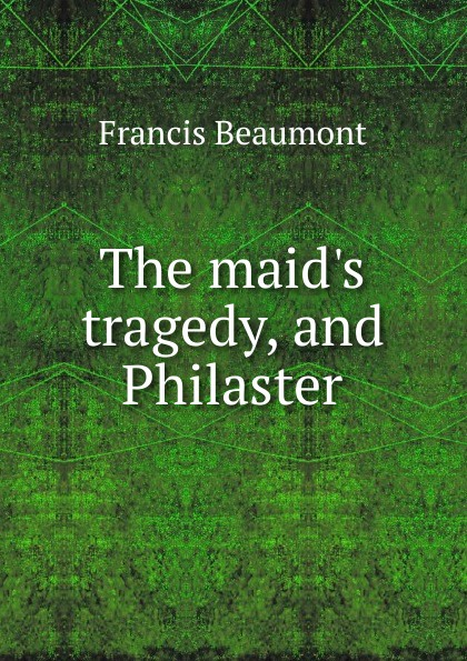 Beaumont Francis The maid.s tragedy, and Philaster beaumont francis philaster or love lies a bleeding