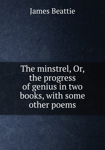 James Beattie The minstrel, Or, the progress of genius in two books, with some other poems james beattie the minstrel or the progress of genius