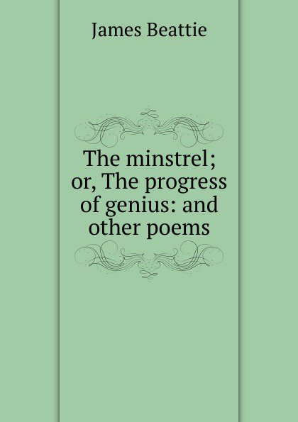 James Beattie The minstrel; or, The progress of genius: and other poems james beattie the minstrel or the progress of genius