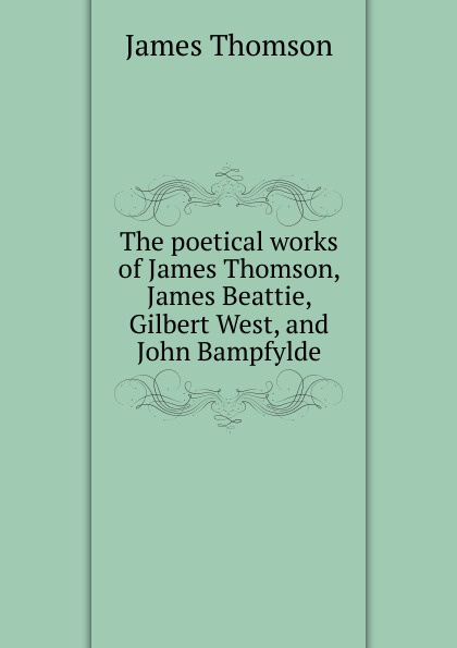 Thomson James The poetical works of James Thomson, James Beattie, Gilbert West, and John Bampfylde james beattie the poetical works of james beattie