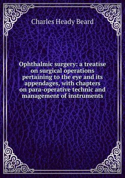 цена на Charles Heady Beard Ophthalmic surgery: a treatise on surgical operations pertaining to the eye and its appendages, with chapters on para-operative technic and management of instruments