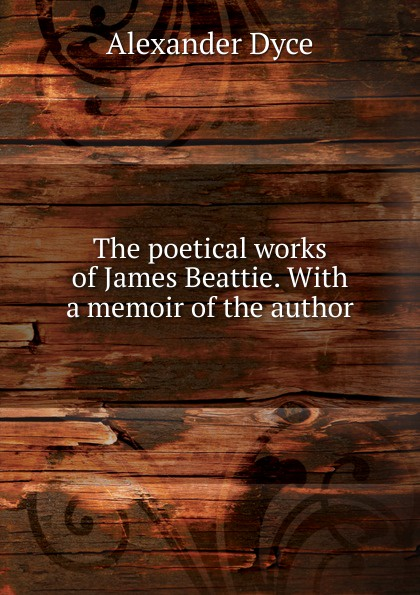 Dyce Alexander The poetical works of James Beattie. With a memoir of the author james beattie the poetical works of james beattie