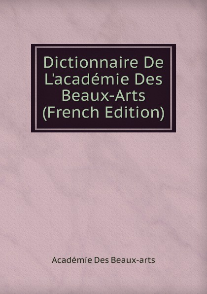 Académie Des Beaux-arts Dictionnaire De L.academie Des Beaux-Arts (French Edition) charles blanc les beaux arts a l exposition universelle de 1878 french edition