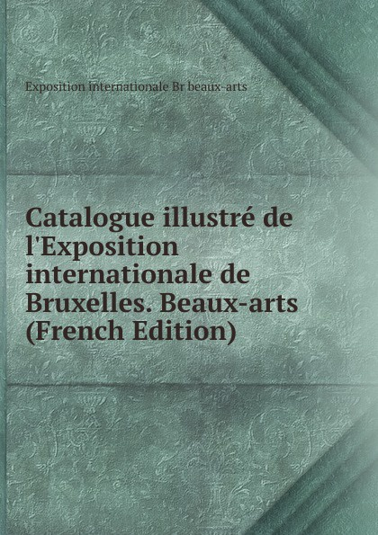 Exposition internationale Br beaux-arts Catalogue illustre de l.Exposition internationale de Bruxelles. Beaux-arts (French Edition) charles blanc les beaux arts a l exposition universelle de 1878 french edition