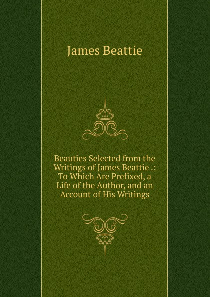 James Beattie Beauties Selected from the Writings of James Beattie .: To Which Are Prefixed, a Life of the Author, and an Account of His Writings james beattie the poetical works of james beattie