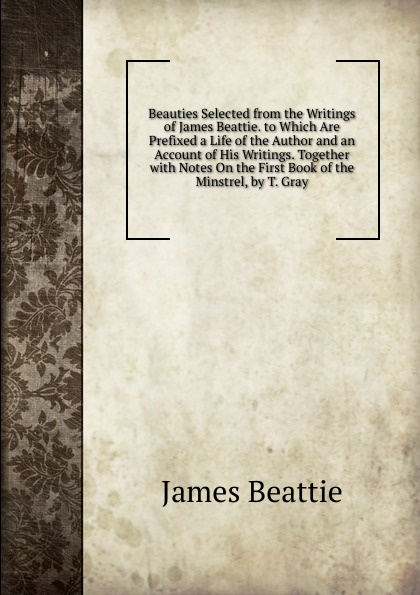 James Beattie Beauties Selected from the Writings of James Beattie. to Which Are Prefixed a Life of the Author and an Account of His Writings. Together with Notes On the First Book of the Minstrel, by T. Gray james beattie the minstrel or the progress of genius