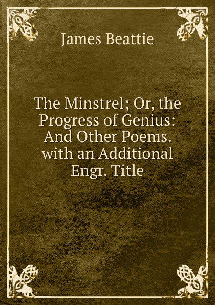 James Beattie The Minstrel; Or, the Progress of Genius: And Other Poems. with an Additional Engr. Title james beattie the minstrel or the progress of genius