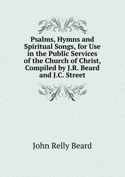 John Relly Beard Psalms, Hymns and Spiritual Songs, for Use in the Public Services of the Church of Christ, Compiled by J.R. Beard and J.C. Street church of the brethren a collection of psalms hymns and spiritual songs
