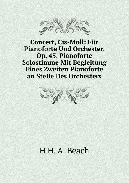H H. A. Beach Concert, Cis-Moll: Fur Pianoforte Und Orchester. Op. 45. Solostimme Mit Begleitung Eines Zweiten an Stelle Des Orchesters