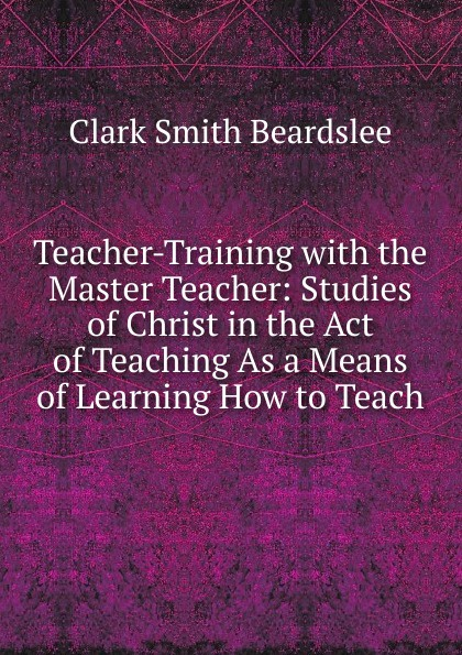 Clark Smith Beardslee Teacher-Training with the Master Teacher: Studies of Christ in the Act of Teaching As a Means of Learning How to Teach innovative reflections of teacher training programmes