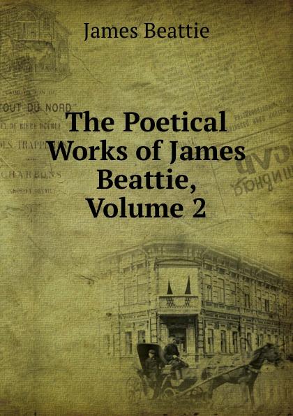 James Beattie The Poetical Works of James Beattie, Volume 2 james beattie the poetical works of james beattie
