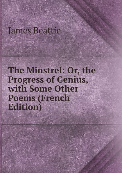 James Beattie The Minstrel: Or, the Progress of Genius, with Some Other Poems (French Edition) james beattie the minstrel or the progress of genius