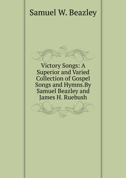 Samuel W. Beazley Victory Songs: A Superior and Varied Collection of Gospel Songs and Hymns.By Samuel Beazley and James H. Ruebush