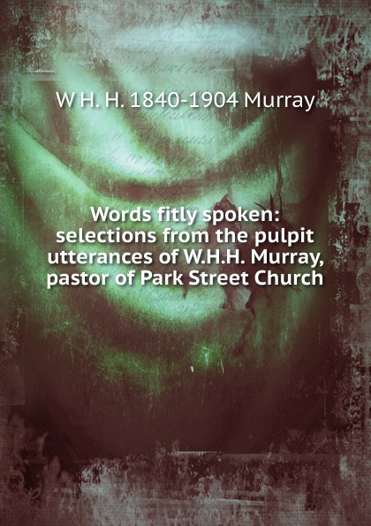 W H. H. 1840-1904 Murray Words fitly spoken: selections from the pulpit utterances of W.H.H. Murray, pastor of Park Street Church murray w key words 12b mountain adventure