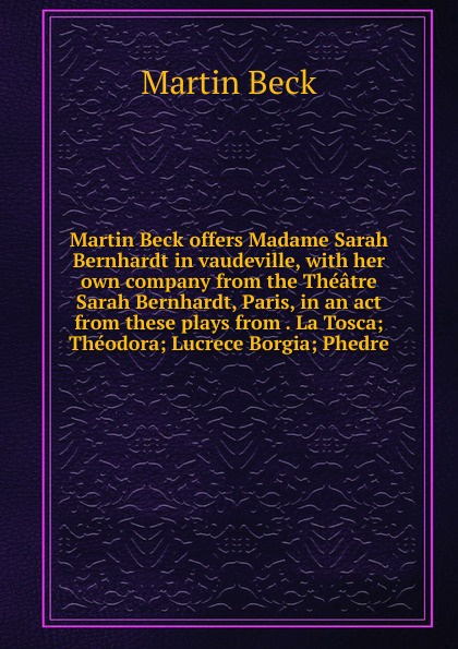 Martin Beck offers Madame Sarah Bernhardt in vaudeville, with her own company from the Theatre Sarah Bernhardt, Paris, in an act from these plays from . La Tosca; Theodora; Lucrece Borgia; Phedre