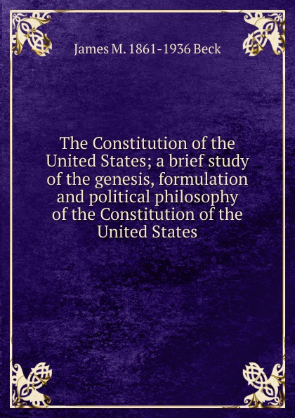 Фото - James M. 1861-1936 Beck The Constitution of the United States; a brief study of the genesis, formulation and political philosophy of the Constitution of the United States j m beck the constitution of the united states