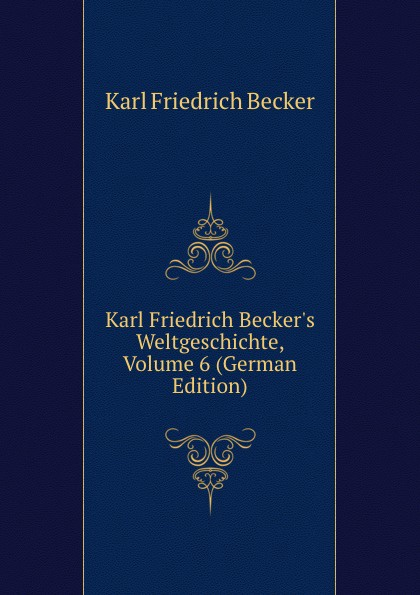 Karl Friedrich Becker Karl Friedrich Becker.s Weltgeschichte, Volume 6 (German Edition) цена и фото