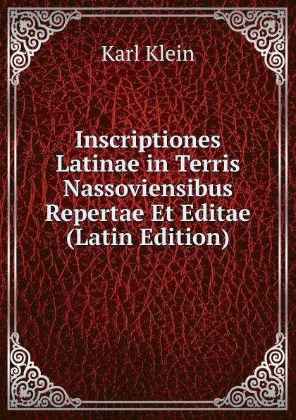 Karl Klein Inscriptiones Latinae in Terris Nassoviensibus Repertae Et Editae (Latin Edition) curtius ernst inscriptiones atticae nuper repertae duodecim latin edition