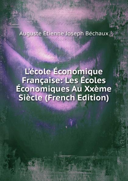 Auguste Étienne Joseph Béchaux L.ecole Economique Francaise: Les Ecoles Economiques Au Xxeme Siecle (French Edition)