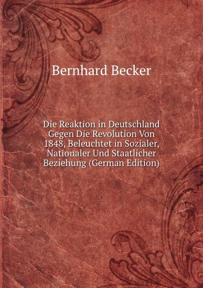 Bernhard Becker Die Reaktion in Deutschland Gegen Die Revolution Von 1848, Beleuchtet in Sozialer, Nationaler Und Staatlicher Beziehung (German Edition) недорго, оригинальная цена
