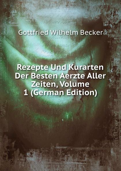 Gottfried Wilhelm Becker Rezepte Und Kurarten Der Besten Aerzte Aller Zeiten, Volume 1 (German Edition) die besten party hits aller zeiten