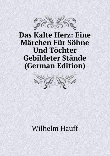 Wilhelm Hauff Das Kalte Herz: Eine Marchen Fur Sohne Und Tochter Gebildeter Stande (German Edition) гауф в wilhelm hauff marchen