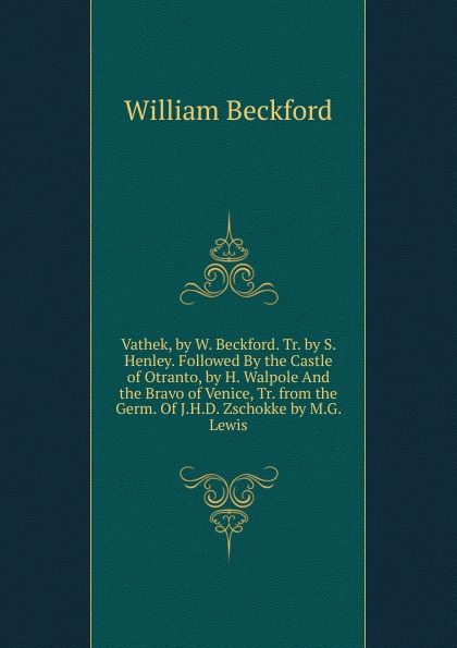 все цены на William Beckford Vathek, by W. Beckford. Tr. by S. Henley. Followed By the Castle of Otranto, by H. Walpole And the Bravo of Venice, Tr. from the Germ. Of J.H.D. Zschokke by M.G. Lewis онлайн