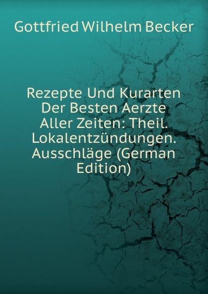 Gottfried Wilhelm Becker Rezepte Und Kurarten Der Besten Aerzte Aller Zeiten: Theil. Lokalentzundungen. Ausschlage (German Edition) die besten party hits aller zeiten