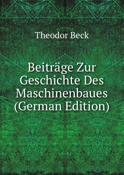 Theodor Beck Beitrage Zur Geschichte Des Maschinenbaues (German Edition) herrmann ernst beitrage zur geschichte des russischen reiches german edition